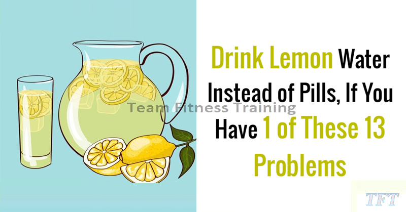 IF YOU HAVE ONE OF THESE 13 PROBLEMS, DRINK LEMON WATER INSTEAD OF TAKING PILLS